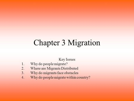Chapter 3 Migration Key Issues 1.Why do people migrate? 2.Where are Migrants Distributed 3.Why do migrants face obstacles 4.Why do people migrate within.