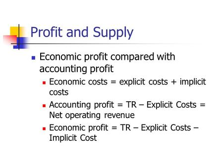 Profit and Supply Economic profit compared with accounting profit Economic costs = explicit costs + implicit costs Accounting profit = TR – Explicit Costs.