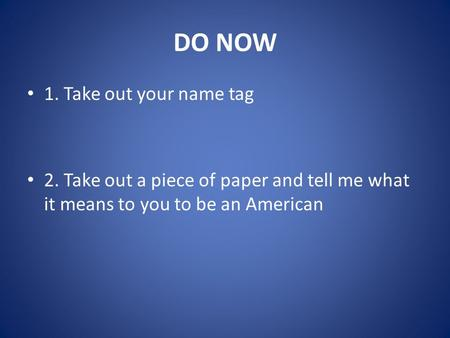 DO NOW 1. Take out your name tag 2. Take out a piece of paper and tell me what it means to you to be an American.