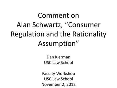 "Comment on Alan Schwartz, ""Consumer Regulation and the Rationality Assumption"" Dan Klerman USC Law School Faculty Workshop USC Law School November 2, 2012."