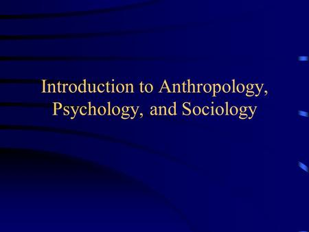 Introduction to Anthropology, Psychology, and Sociology.