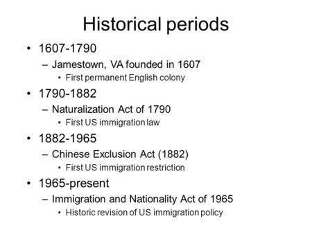 Historical periods 1607-1790 –Jamestown, VA founded in 1607 First permanent English colony 1790-1882 –Naturalization Act of 1790 First US immigration law.