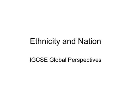 Ethnicity and Nation IGCSE Global Perspectives. Ethnic group / Ethnicity A group that is set apart from others because of its national origin or distinctive.