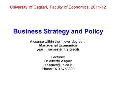 University of Cagliari, Faculty of Economics, 2011-12 Business Strategy and Policy A course within the II level degree in Managerial Economics year II,