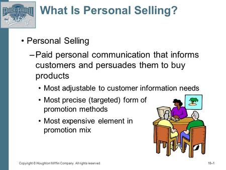 Copyright © Houghton Mifflin Company. All rights reserved. 18–1 What Is Personal Selling? Personal Selling –Paid personal communication that informs customers.