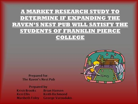 A MARKET RESEARCH STUDY TO DETERMINE IF EXPANDING THE RAVEN'S NEST PUB WILL SATISFY THE STUDENTS OF FRANKLIN PIERCE COLLEGE Prepared for: The Raven's Nest.