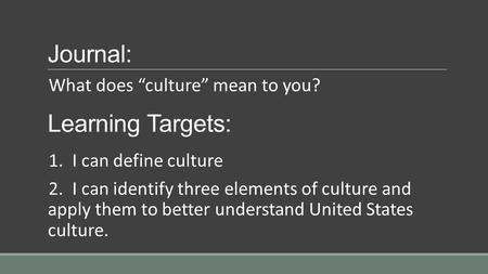 "Journal: What does ""culture"" mean to you? Learning Targets: 1. I can define culture 2. I can identify three elements of culture and apply them to better."