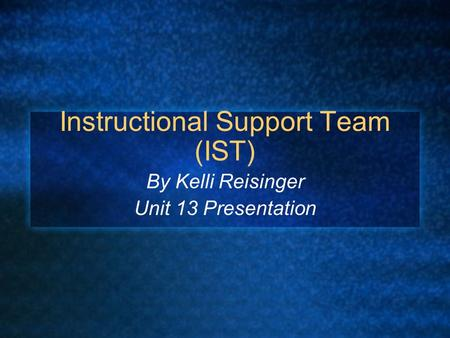 Instructional Support Team (IST) By Kelli Reisinger Unit 13 Presentation.
