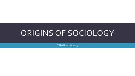 ORIGINS OF SOCIOLOGY CSI – Gorski - 2015. DEFINITION OF SOCIOLOGY  The study of the development, structure, and functioning of human society  Study.