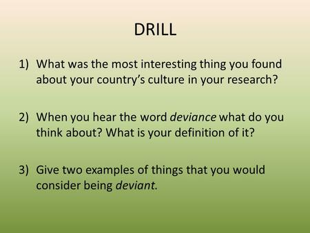 DRILL 1)What was the most interesting thing you found about your country's culture in your research? 2)When you hear the word deviance what do you think.