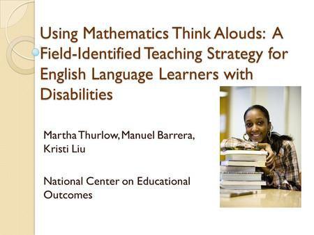 Using Mathematics Think Alouds: A Field-Identified Teaching Strategy for English Language Learners with Disabilities Martha Thurlow, Manuel Barrera, Kristi.