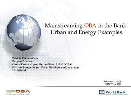 Mainstreaming OBA in the Bank: Urban and Energy Examples Patricia Veevers-Carter Program Manager Global Partnership on Output-Based Aid (GPOBA) Finance,