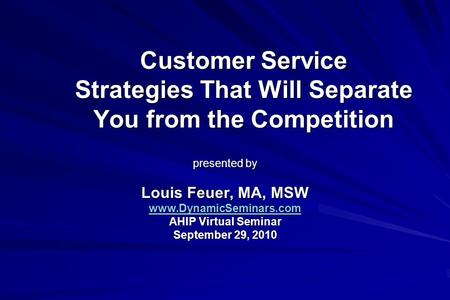 Customer Service Strategies That Will Separate You from the Competition presented by Louis Feuer, MA, MSW www.DynamicSeminars.com AHIP Virtual Seminar.