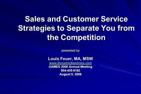 Sales and Customer Service Strategies to Separate You from the Competition presented by Louis Feuer, MA, MSW www.DynamicSeminars.com GAMES 2008 Annual.