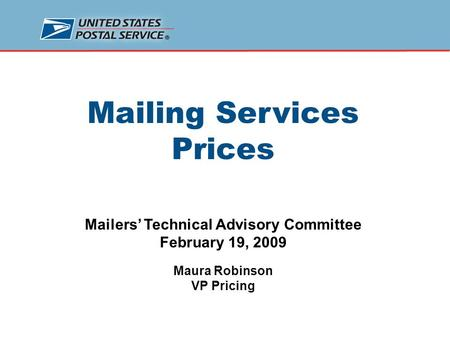 Mailing Services Prices Mailers' Technical Advisory Committee February 19, 2009 Maura Robinson VP Pricing.