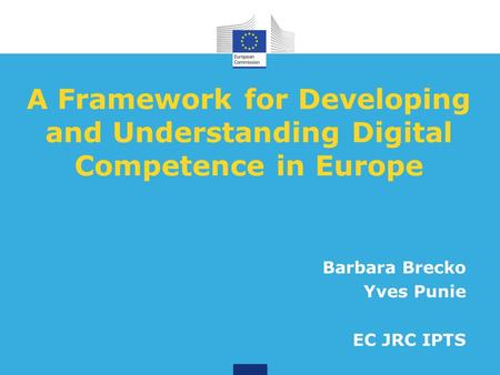 A Framework for Developing and Understanding Digital Competence in Europe Barbara Brecko Yves Punie EC JRC IPTS.
