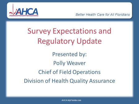 Better Health Care for All Floridians AHCA.MyFlorida.com Survey Expectations and Regulatory Update Presented by: Polly Weaver Chief of Field Operations.