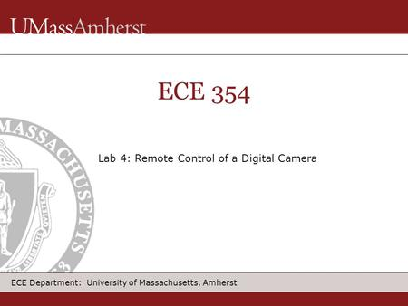 ECE Department: University of Massachusetts, Amherst ECE 354 Lab 4: Remote Control of a Digital Camera.