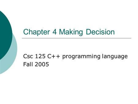 Chapter 4 Making Decision Csc 125 C++ programming language Fall 2005.