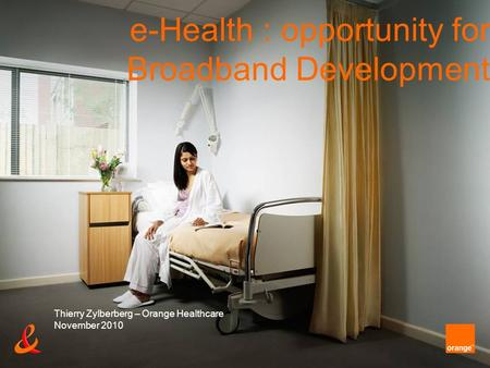 E-Health : opportunity for Broadband Development Thierry Zylberberg – Orange Healthcare November 2010.