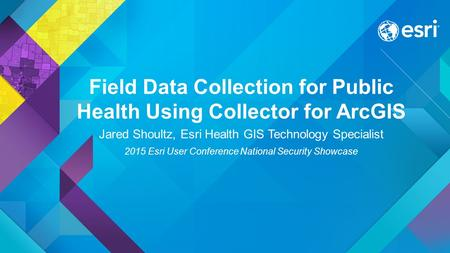 Field Data Collection for Public Health Using Collector for ArcGIS Jared Shoultz, Esri Health GIS Technology Specialist 2015 Esri User Conference National.
