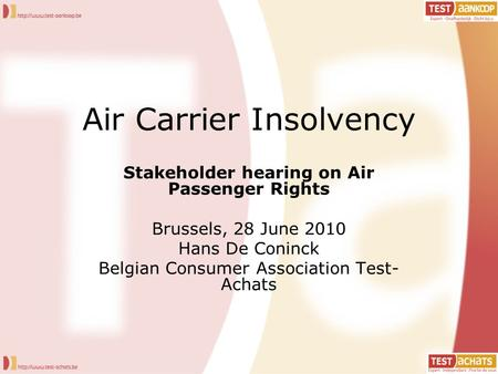 Air Carrier Insolvency Stakeholder hearing on Air Passenger Rights Brussels, 28 June 2010 Hans De Coninck Belgian Consumer Association Test- Achats.