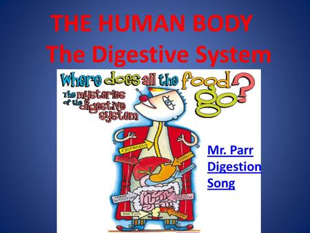 THE HUMAN BODY The Digestive System Mr. Parr Digestion Song.
