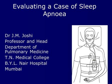 Evaluating a Case of Sleep Apnoea Dr J.M. Joshi Professor and Head Department of Pulmonary Medicine T.N. Medical College B.Y.L. Nair Hospital Mumbai.