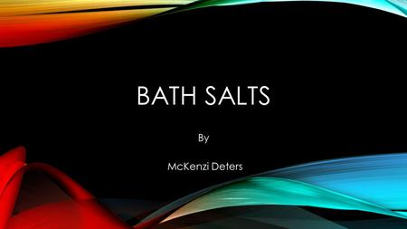 BATH SALTS By McKenzi Deters. WHAT ARE BATH SALTS? Bath salts are a synthetic drug that contain a family of drugs with one or more synthetic chemicals.