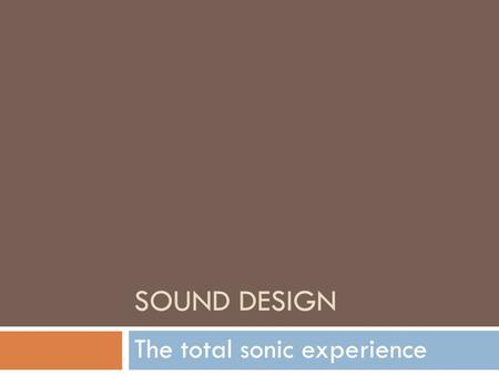 SOUND DESIGN The total sonic experience. * Diegetic Sound  The sounds in a movie that the characters CAN hear  Examples: Dialogue, Natural Sounds, Sound.