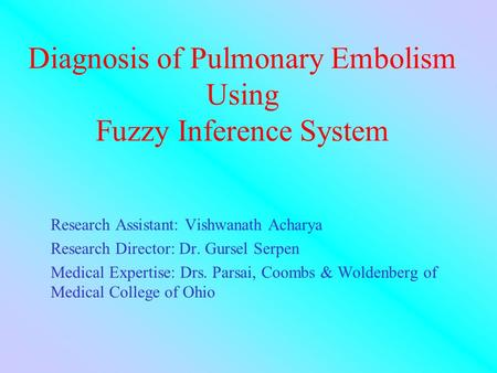 Diagnosis of Pulmonary Embolism Using Fuzzy Inference System Research Assistant: Vishwanath Acharya Research Director: Dr. Gursel Serpen Medical Expertise: