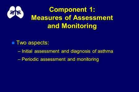 Component 1: Measures of Assessment and Monitoring n Two aspects: –Initial assessment and diagnosis of asthma –Periodic assessment and monitoring.