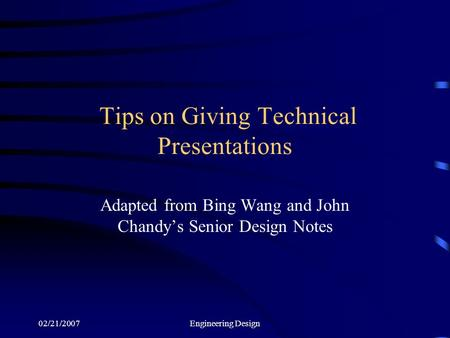 02/21/2007Engineering Design Tips on Giving Technical Presentations Adapted from Bing Wang and John Chandy's Senior Design Notes.