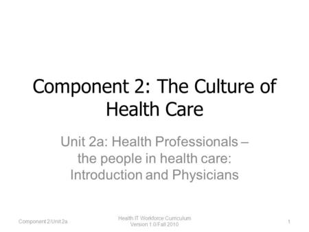 Component 2: The Culture of Health Care Unit 2a: Health Professionals – the people in health care: Introduction and Physicians Component 2/Unit 2a1 Health.