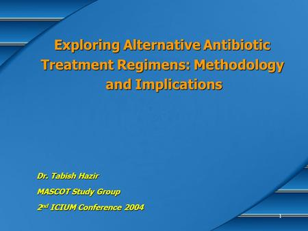 1 Exploring Alternative Antibiotic Treatment Regimens: Methodology and Implications Dr. Tabish Hazir MASCOT Study Group 2 nd ICIUM Conference 2004.