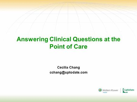 Answering Clinical Questions at the Point of Care Cecilia Chang