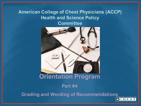 American College of Chest Physicians (ACCP) Health and Science Policy Committee Orientation Program Part #4 Grading and Wording of Recommendations.