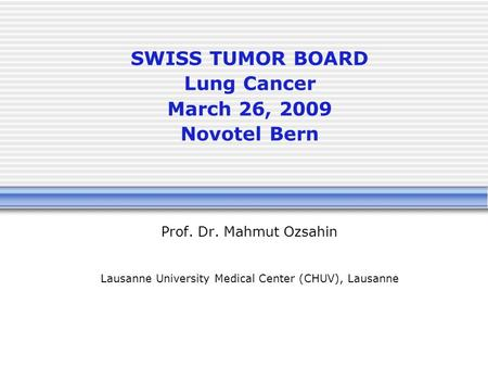 SWISS TUMOR BOARD Lung Cancer March 26, 2009 Novotel Bern Prof. Dr. Mahmut Ozsahin Lausanne University Medical Center (CHUV), Lausanne.