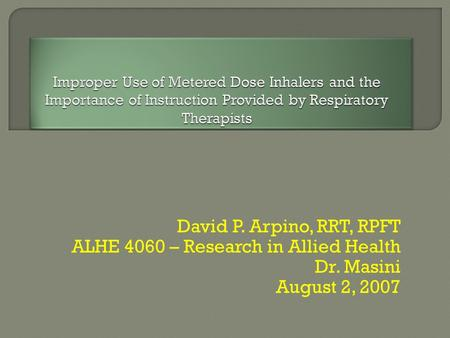 David P. Arpino, RRT, RPFT ALHE 4060 – Research in Allied Health Dr. Masini August 2, 2007.