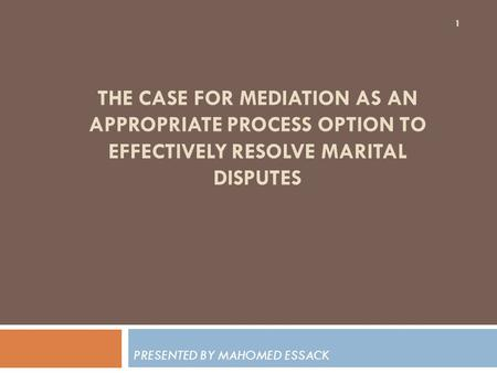 THE CASE FOR MEDIATION AS AN APPROPRIATE PROCESS OPTION TO EFFECTIVELY RESOLVE MARITAL DISPUTES PRESENTED BY MAHOMED ESSACK 1.