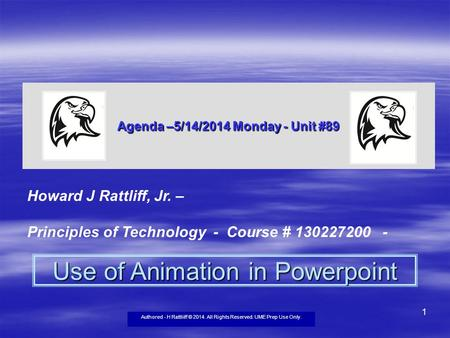 Authored - H Rattliiff © 2014. All Rights Reserved. UME Prep Use Only. 1 Agenda –5/14/2014 Monday - Unit #89 Howard J Rattliff, Jr. – Principles of Technology.