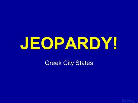 Template by Bill Arcuri, WCSD Click Once to Begin JEOPARDY! Greek City States.