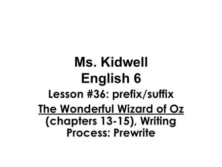 Ms. Kidwell English 6 Lesson #36: prefix/suffix The Wonderful Wizard of Oz (chapters 13-15), Writing Process: Prewrite.