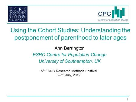 1 Using the Cohort Studies: Understanding the postponement of parenthood to later ages Ann Berrington ESRC Centre for Population Change University of Southampton,