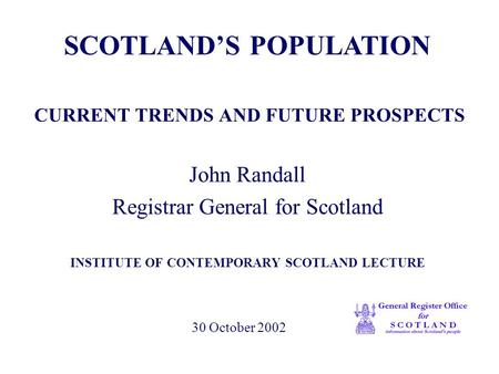 CURRENT TRENDS AND FUTURE PROSPECTS John Randall Registrar General for Scotland INSTITUTE OF CONTEMPORARY SCOTLAND LECTURE SCOTLAND'S POPULATION 30 October.