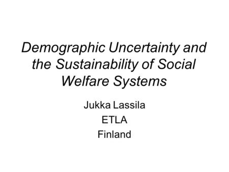 Demographic Uncertainty and the Sustainability of Social Welfare Systems Jukka Lassila ETLA Finland.