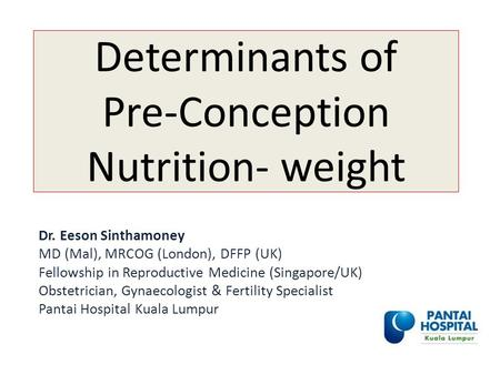 Determinants of Pre-Conception Nutrition- weight Dr. Eeson Sinthamoney MD (Mal), MRCOG (London), DFFP (UK) Fellowship in Reproductive Medicine (Singapore/UK)