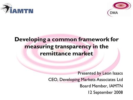 Developing a common framework for measuring transparency in the remittance market Presented by Leon Isaacs CEO, Developing Markets Associates Ltd Board.