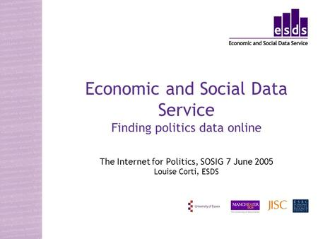 Economic and Social Data Service Finding politics data online The Internet for Politics, SOSIG 7 June 2005 Louise Corti, ESDS.