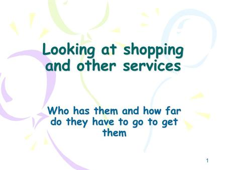 1 Looking at shopping and other services Who has them and how far do they have to go to get them.
